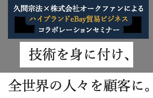久間宗法×株式会社オークファンによるハイブランドeBay貿易ビジネスコラボレーションセミナー 技術を身に付け、全世界の人々を顧客に。