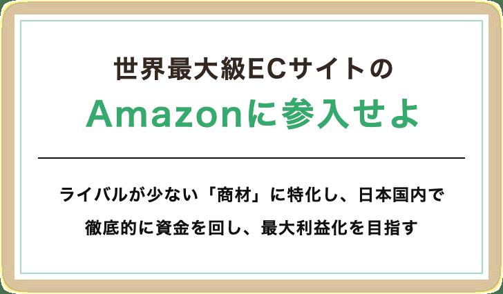 世界最大級ECサイトのAmazonに参入せよ。ライバルが少ない「商材」に特化し、日本国内で徹底的に資金を回し、最大利益化を目指す。