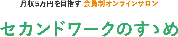 月収5万円を目指す会員制オンラインサロン セカンドワークのすゝめ