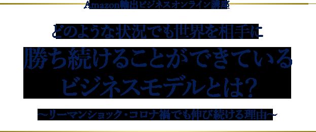 Amazon輸出ビジネスオンライン講座 どのような状況でも世界を相手に勝ち続けることができているビジネスモデルとは? 〜リーマンショック・コロナ禍でも伸び続ける理由〜